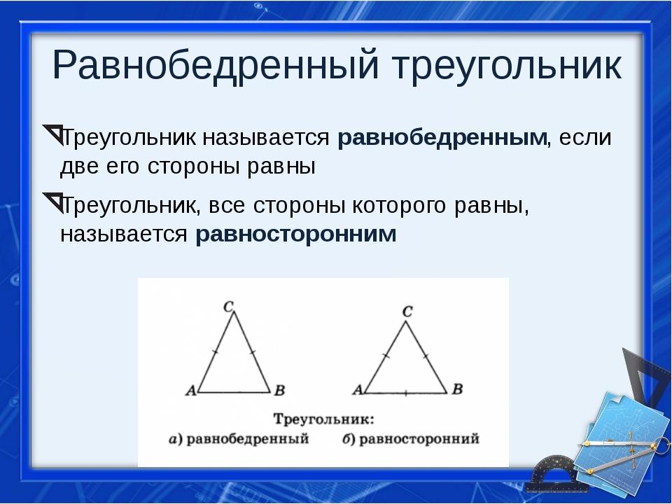 Равнобедренный треугольник Треугольник называется равнобедренным, если две ег...