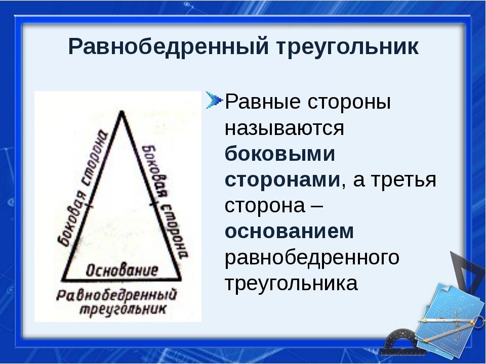 Равнобедренный треугольник Равные стороны называются боковыми сторонами, а тр...