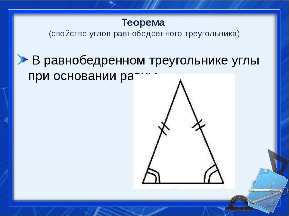 Теорема (свойство углов равнобедренного треугольника) В равнобедренном треуго...
