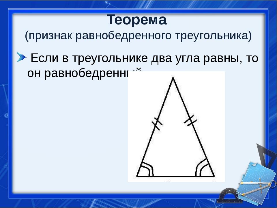 Теорема (признак равнобедренного треугольника) Если в треугольнике два угла р...