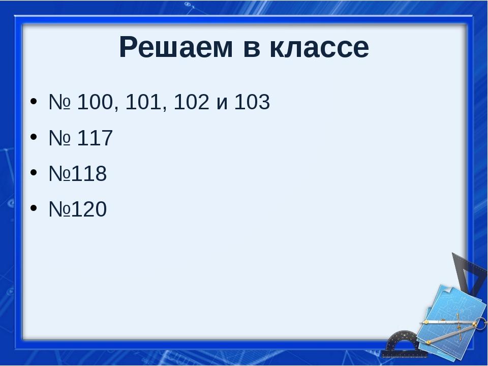 Решаем в классе № 100, 101, 102 и 103 № 117 №118 №120
