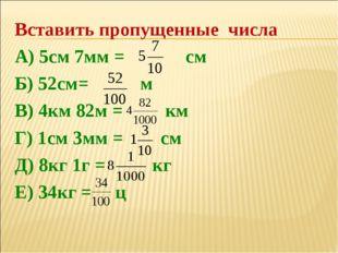 Вставить пропущенные числа А) 5см 7мм = см Б) 52см= м В) 4км 82м = км Г) 1см