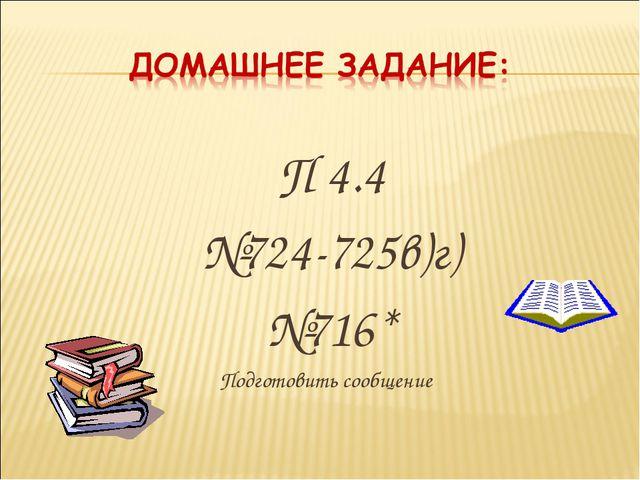 П 4.4 №724-725в)г) №716* Подготовить сообщение