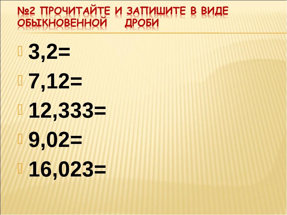 3,2= 7,12= 12,333= 9,02= 16,023=