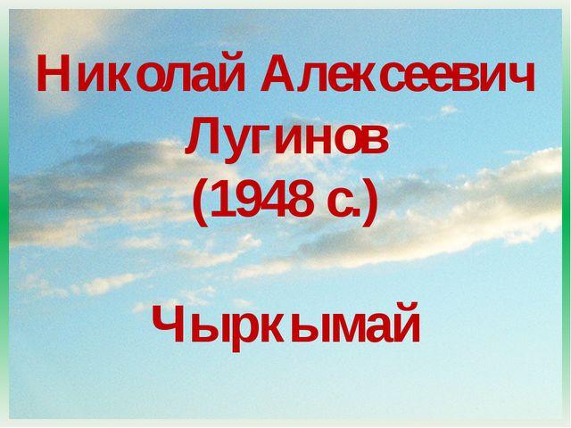 Николай Алексеевич Лугинов (1948 с.) Чыркымай