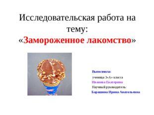 Исследовательская работа на тему: «Замороженное лакомство» Выполнила: ученица