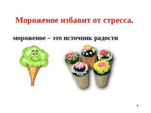 * Мороженое избавит от стресса. мороженое – это источник радости