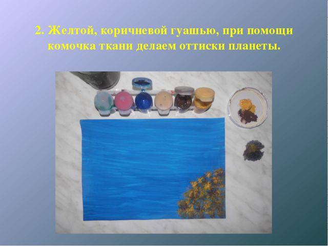 2. Желтой, коричневой гуашью, при помощи комочка ткани делаем оттиски планеты.