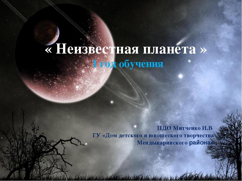 « Неизвестная планета » 1 год обучения ПДО Митченко И.В ГУ «Дом детского и юн...