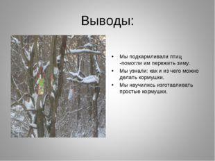 Выводы: Мы подкармливали птиц -помогли им пережить зиму. Мы узнали: как и из