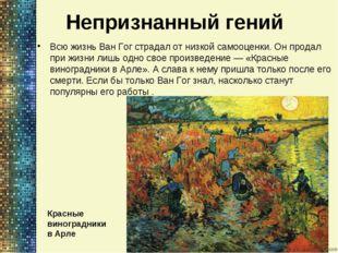Непризнанный гений Всю жизнь Ван Гог страдал отнизкой самооценки. Онпродал
