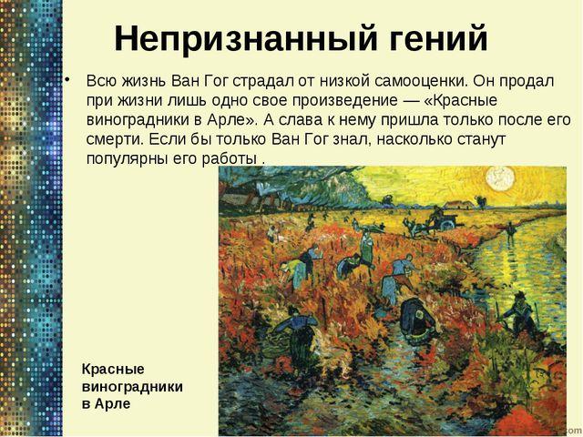 Непризнанный гений Всю жизнь Ван Гог страдал отнизкой самооценки. Онпродал...