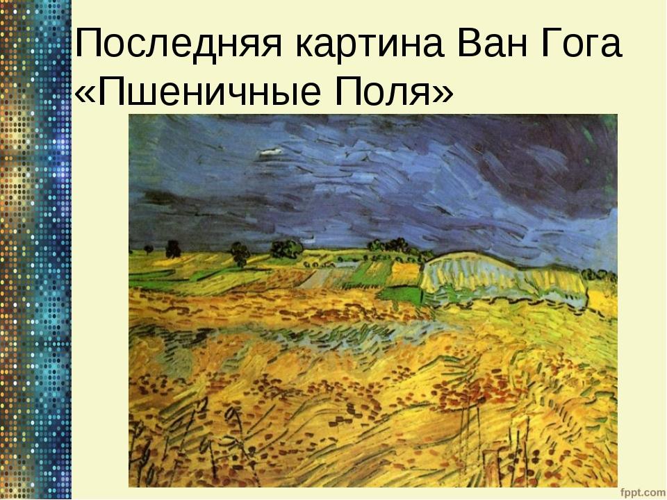 Последняя картина Ван Гога «Пшеничные Поля»