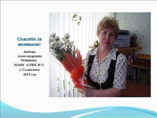 Спасибо за внимание! Любовь Александровна Осинцева, МАОУ «СОШ №7» г. Соликамс