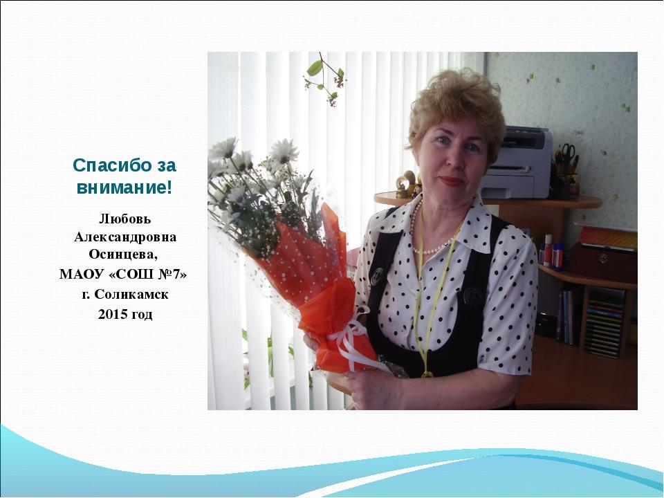 Спасибо за внимание! Любовь Александровна Осинцева, МАОУ «СОШ №7» г. Соликамс...