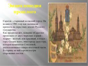 Энциклопедия прошлого Саратов - старинный волжский город. Он возник в 1590 го