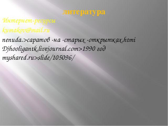 литература Интернет-ресурсы kumakov@mail.ru nenuda.>саратов -на -старых -откр...