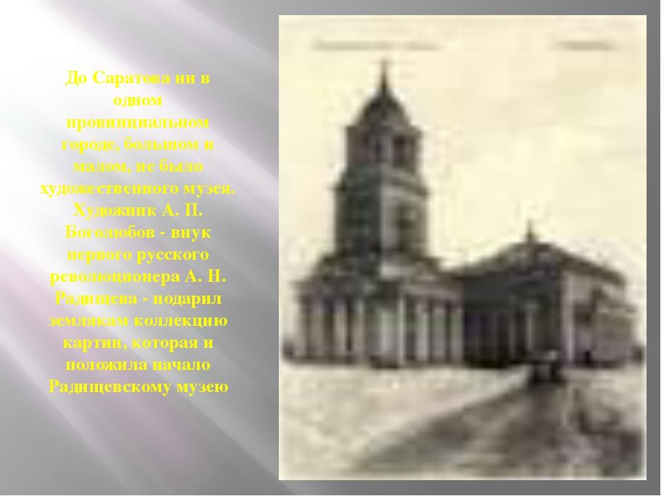 До Саратова ни в одном провинциальном городе, большом и малом, не было художе...