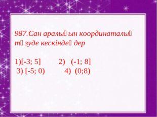 987.Сан аралығын координаталық түзуде кескіндеңдер [-3; 5] 2) (-1; 8] 3) [-5