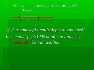 -4≤ х ≤3 қатаң емес қос теңсіздік Кесінді х -4 ,3 нүктелері шешімдер жиына