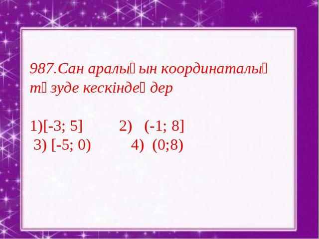 987.Сан аралығын координаталық түзуде кескіндеңдер [-3; 5] 2) (-1; 8] 3) [-5...