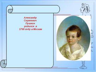 Александр Сергеевич Пушкин родился в 1799 году в Москве