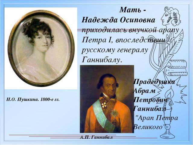Мать - Надежда Осиповна приходилась внучкой арапу Петра I, впоследствии русск...
