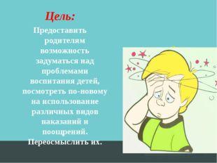 Цель: Предоставить родителям возможность задуматься над проблемами воспитания