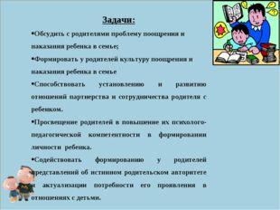 Задачи: Обсудить с родителями проблему поощрения и наказания ребенка в семье;