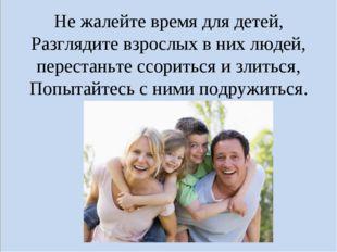 Не жалейте время для детей, Разглядите взрослых в них людей, перестаньте ссор