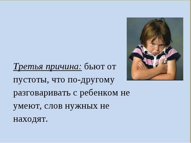 Третья причина: бьют от пустоты, что по-другому разговаривать с ребенком не у...