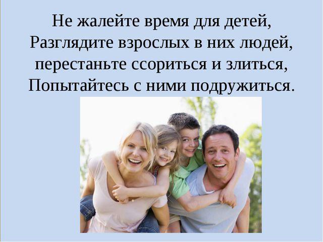 Не жалейте время для детей, Разглядите взрослых в них людей, перестаньте ссор...