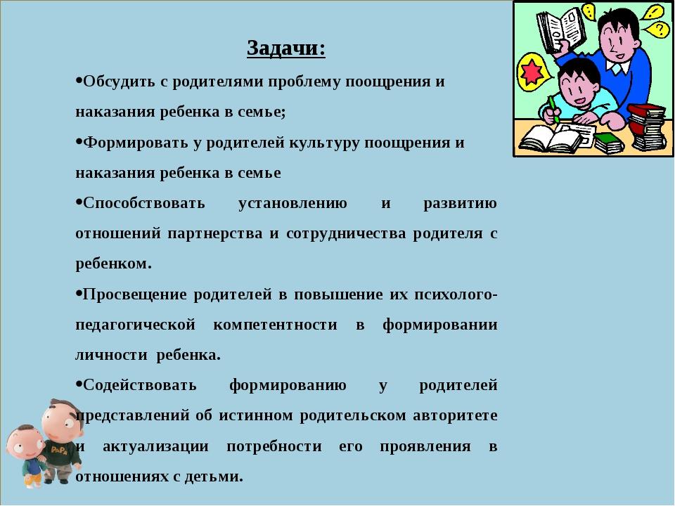 Задачи: Обсудить с родителями проблему поощрения и наказания ребенка в семье;...