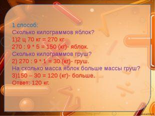 1 способ: Сколько килограммов яблок? 1)2 ц 70 кг = 270 кг 270 : 9 * 5 = 150 (
