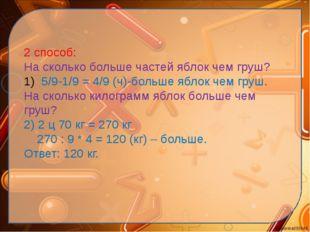 2 способ: На сколько больше частей яблок чем груш? 5/9-1/9 = 4/9 (ч)-больше я