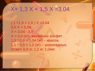 Х+ 1,3 Х + 1,5 Х =3,04 ( 1 +1,3 + 1,5 ) Х =3,04 3,8 Х = 3,04 Х = 3,04 : 3,8