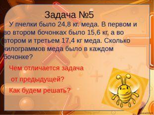Задача №5 У пчелки было 24,8 кг. меда. В первом и во втором бочонках было 15,