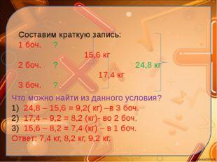 Составим краткую запись: 1 боч. ? 15,6 кг 2 боч. ? 24,8 кг 17,4 кг 3 боч. ? Ч