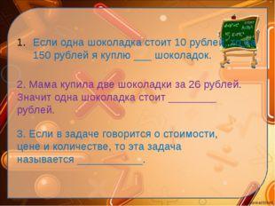 Если одна шоколадка стоит 10 рублей, то на 150 рублей я куплю ___ шоколадок.