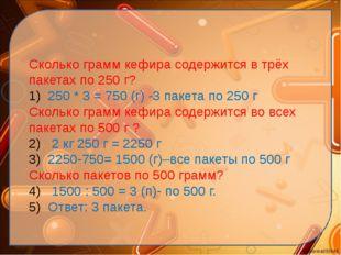 Сколько грамм кефира содержится в трёх пакетах по 250 г? 250 * 3 = 750 (г) -3