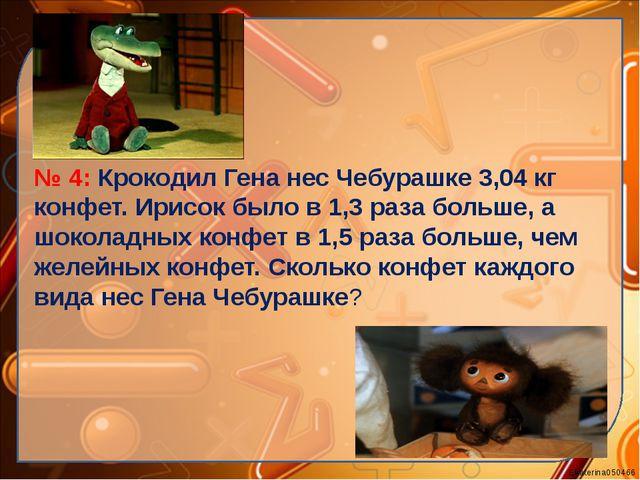 № 4: Крокодил Гена нес Чебурашке 3,04 кг конфет. Ирисок было в 1,3 раза боль...