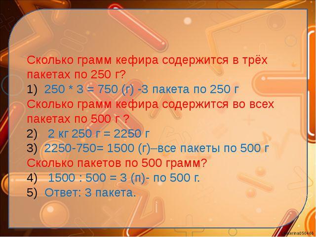 Сколько грамм кефира содержится в трёх пакетах по 250 г? 250 * 3 = 750 (г) -3...