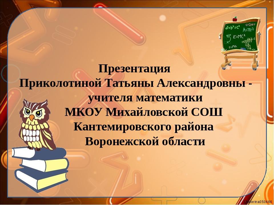 Презентация Приколотиной Татьяны Александровны - учителя математики МКОУ Миха...