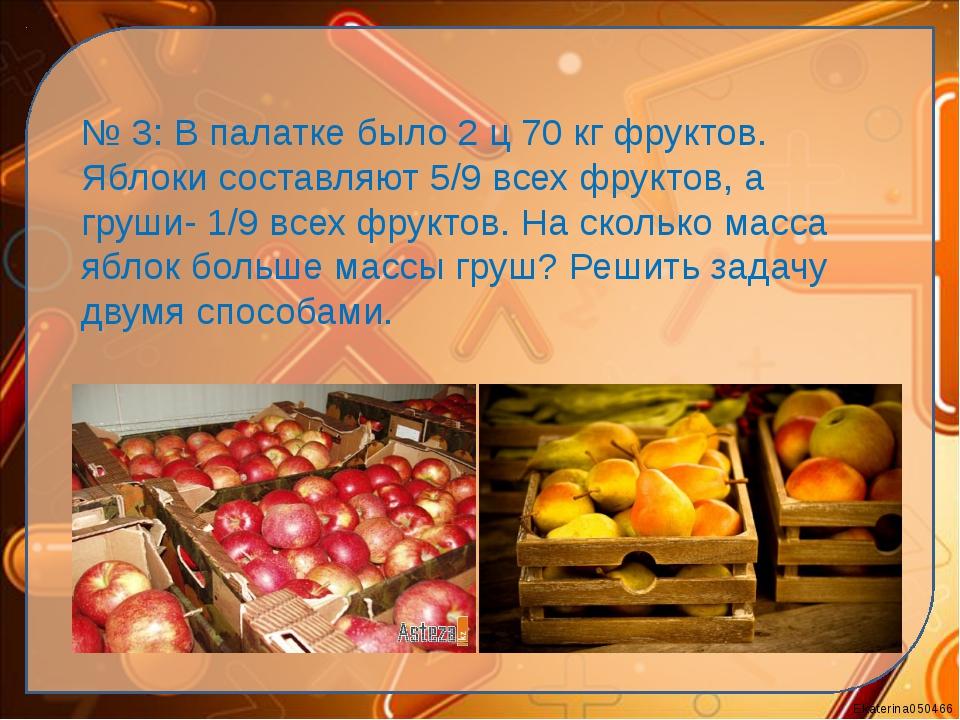 № 3: В палатке было 2 ц 70 кг фруктов. Яблоки составляют 5/9 всех фруктов, а...
