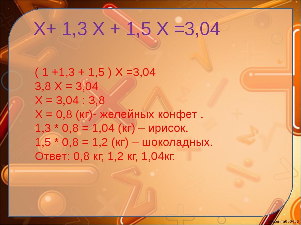 Х+ 1,3 Х + 1,5 Х =3,04 ( 1 +1,3 + 1,5 ) Х =3,04 3,8 Х = 3,04 Х = 3,04 : 3,8...