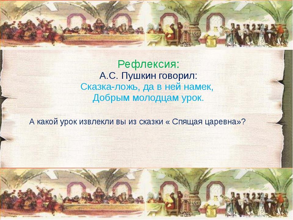 Рефлексия: А.С. Пушкин говорил: Сказка-ложь, да в ней намек, Добрым молодцам...