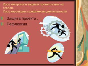 Урок контроля и защиты проектов или их этапов. Урок коррекции и рефлексии дея