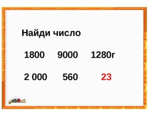 Найди число 1800 9000 1280г 2 000 560 23