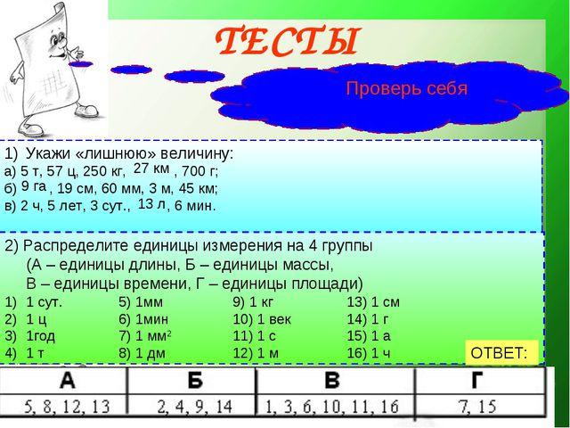 ТЕСТЫ Проверь себя Укажи «лишнюю» величину: а) 5 т, 57 ц, 250 кг, , 700 г;...