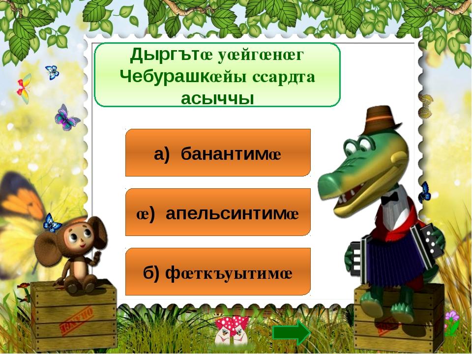 Дыргътœ уœйгœнœг Чебурашкœйы ссардта асыччы а) банантимœ œ) апельсинтимœ б) ф...